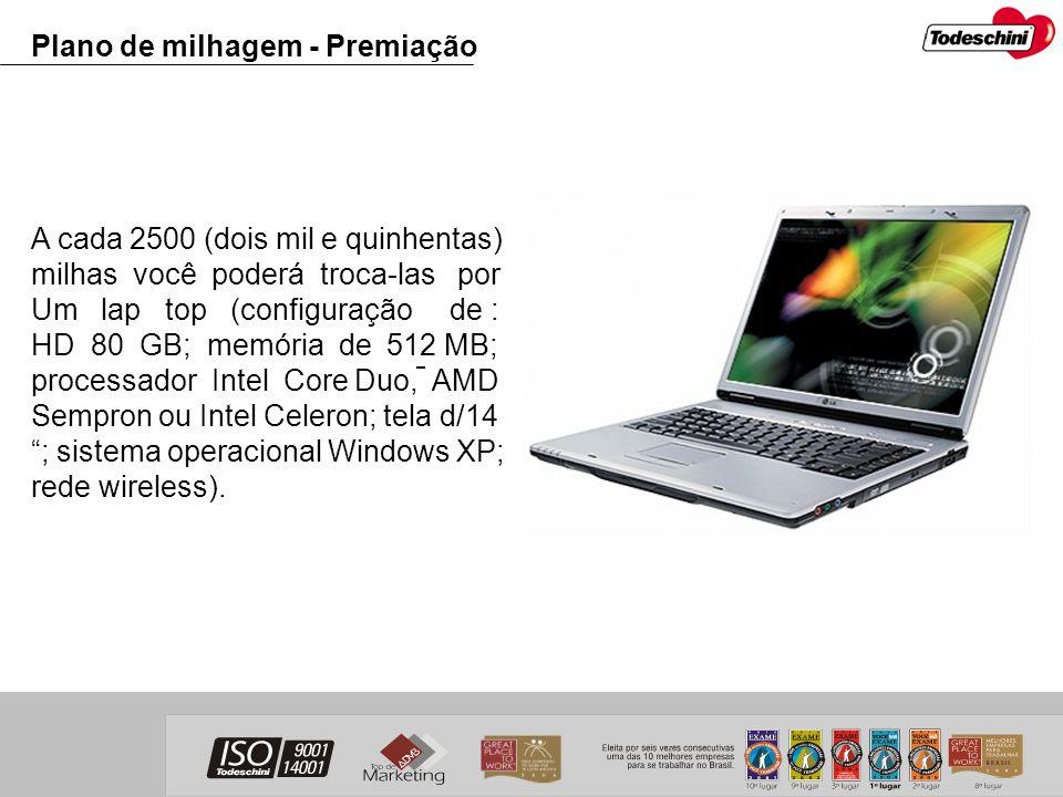Plano de milhagem - Premiação A cada 2500 (dois mil e quinhentas) milhas você poderá troca-las por Um lap top (configuração de : HD 80 GB; memória de