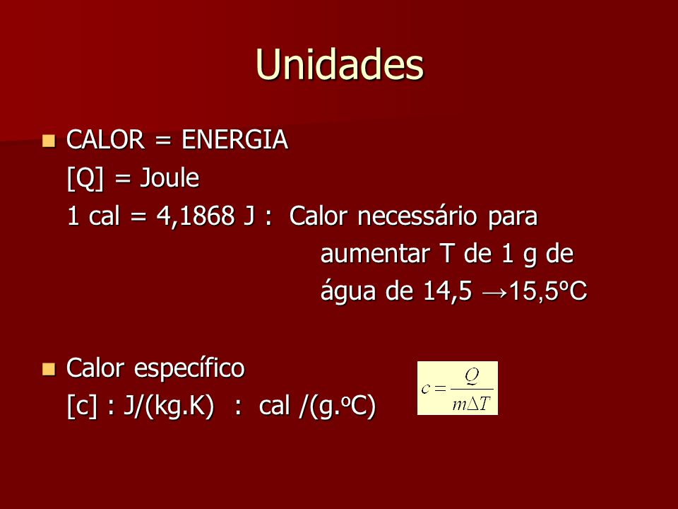 Unidades CALOR = ENERGIA CALOR = ENERGIA [Q] = Joule 1 cal = 4,1868 J : Calor necessário para aumentar T de 1 g de aumentar T de 1 g de água de 14,5 1