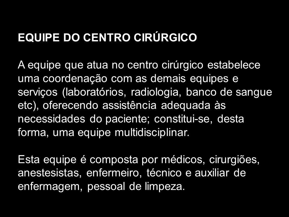 EQUIPE DO CENTRO CIRÚRGICO A equipe que atua no centro cirúrgico estabelece uma coordenação com as demais equipes e serviços (laboratórios, radiologia, banco de sangue etc), oferecendo assistência adequada às necessidades do paciente; constitui-se, desta forma, uma equipe multidisciplinar.