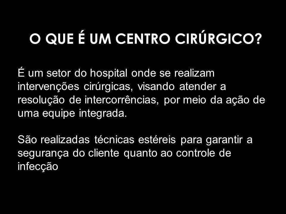 O QUE É UM CENTRO CIRÚRGICO? É um setor do hospital onde se realizam intervenções cirúrgicas, visando atender a resolução de intercorrências, por meio