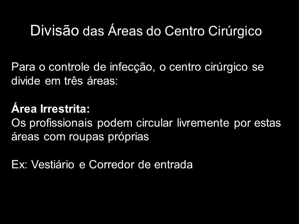 Divisão das Áreas do Centro Cirúrgico Para o controle de infecção, o centro cirúrgico se divide em três áreas: Área Irrestrita: Os profissionais podem circular livremente por estas áreas com roupas próprias Ex: Vestiário e Corredor de entrada