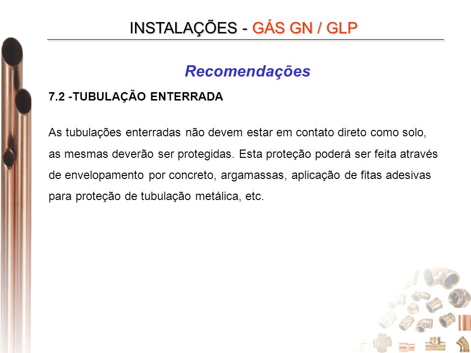 INSTALAÇÕES - GÁS GN / GLP Recomendações 7.2 -TUBULAÇÃO ENTERRADA As tubulações enterradas não devem estar em contato direto como solo, as mesmas deverão ser protegidas.