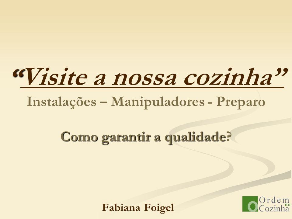 Como garantir a qualidade Visite a nossa cozinha Instalações – Manipuladores - Preparo Como garantir a qualidade? Fabiana Foigel