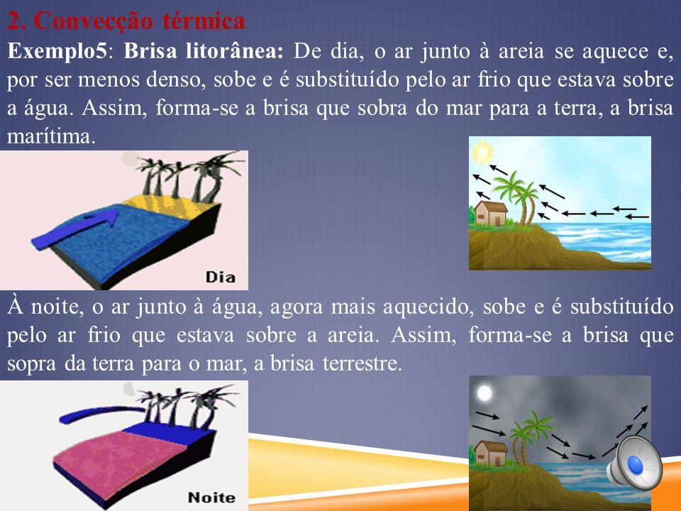 2. Convecção térmica Exemplo5: Brisa litorânea: De dia, o ar junto à areia se aquece e, por ser menos denso, sobe e é substituído pelo ar frio que est