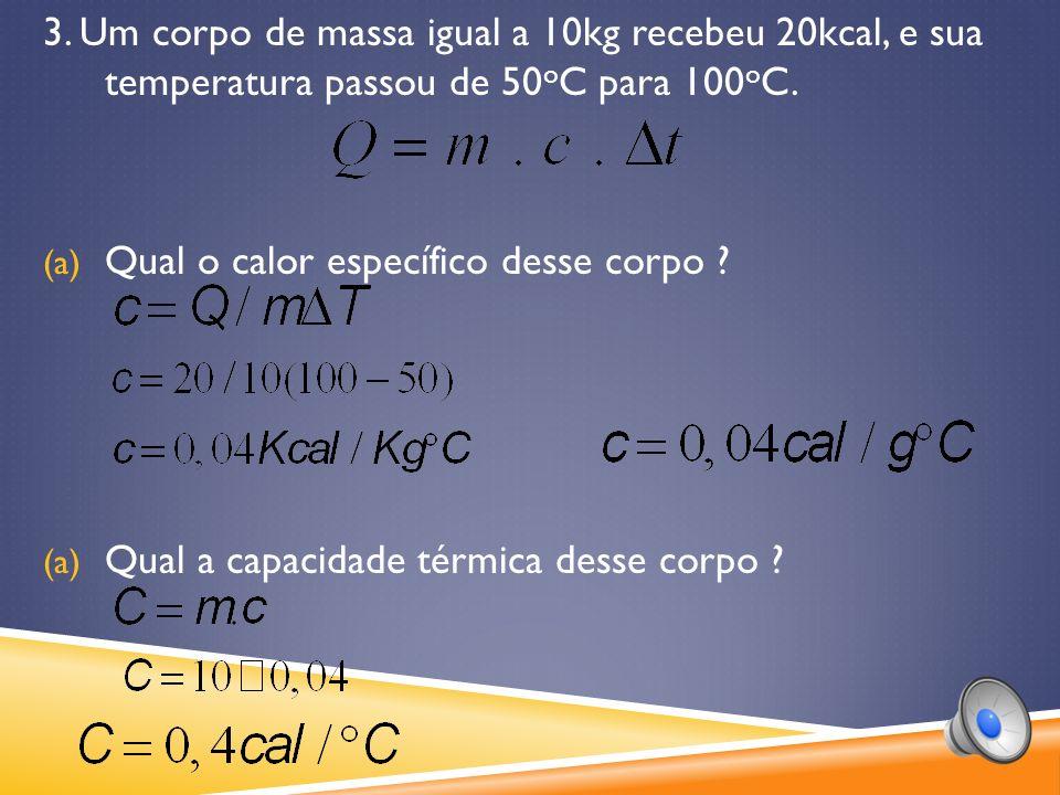 3.Um corpo de massa igual a 10kg recebeu 20kcal, e sua temperatura passou de 50 o C para 100 o C.