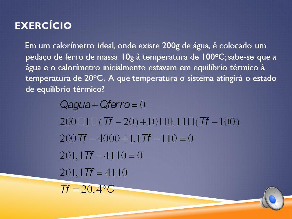 EXERCÍCIO Em um calorímetro ideal, onde existe 200g de água, é colocado um pedaço de ferro de massa 10g à temperatura de 100 o C; sabe-se que a água e o calorímetro inicialmente estavam em equilíbrio térmico à temperatura de 20 o C.