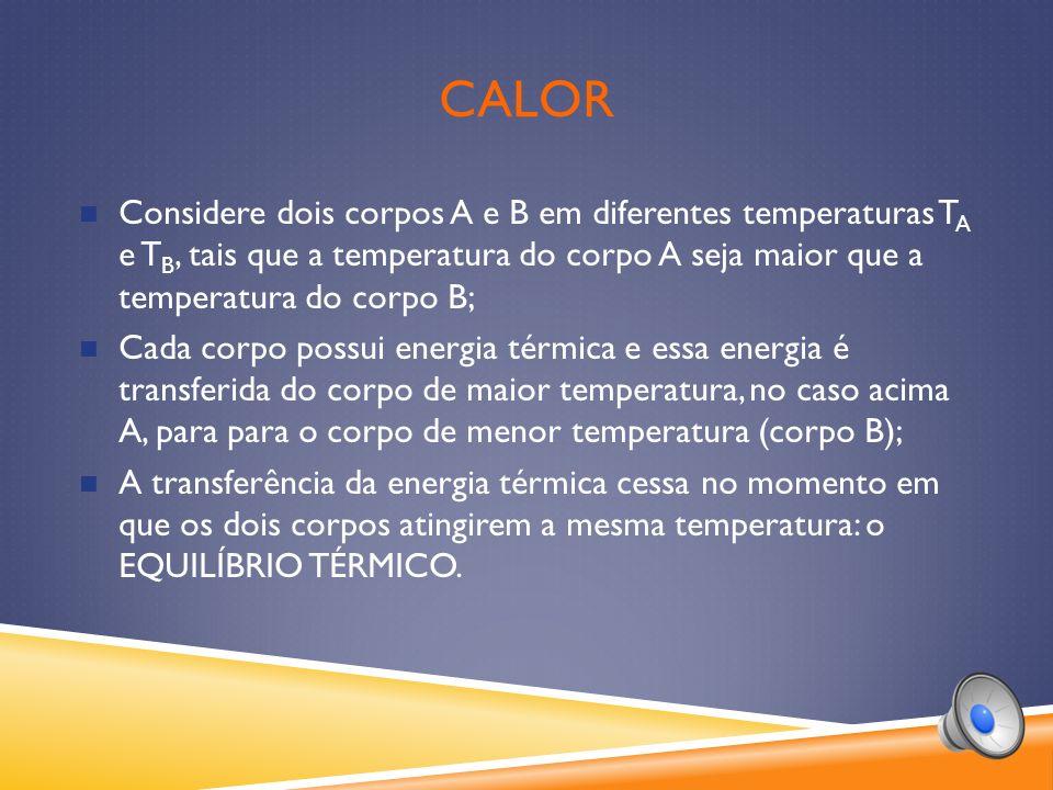 CALOR Considere dois corpos A e B em diferentes temperaturas T A e T B, tais que a temperatura do corpo A seja maior que a temperatura do corpo B; Cada corpo possui energia térmica e essa energia é transferida do corpo de maior temperatura, no caso acima A, para para o corpo de menor temperatura (corpo B); A transferência da energia térmica cessa no momento em que os dois corpos atingirem a mesma temperatura: o EQUILÍBRIO TÉRMICO.