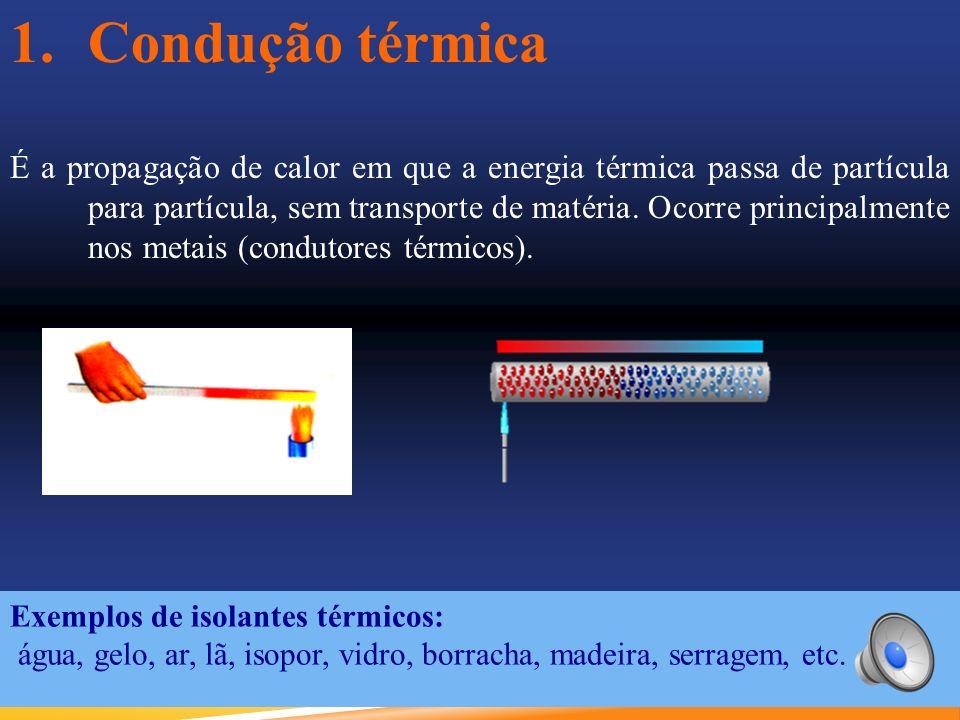 1.Condução térmica É a propagação de calor em que a energia térmica passa de partícula para partícula, sem transporte de matéria.
