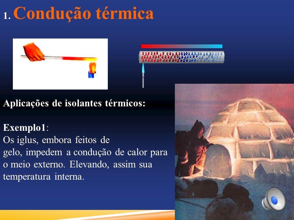 1. Condução térmica Aplicações de isolantes térmicos: Exemplo1: Os iglus, embora feitos de gelo, impedem a condução de calor para o meio externo. Elev