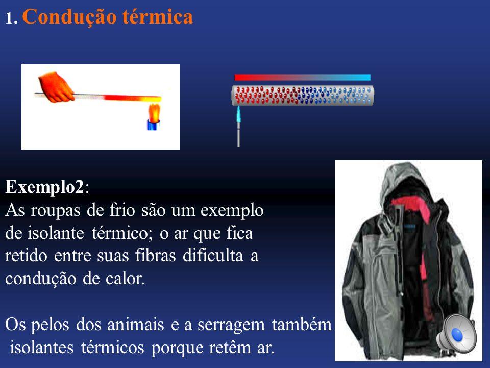 1. Condução térmica Exemplo2: As roupas de frio são um exemplo de isolante térmico; o ar que fica retido entre suas fibras dificulta a condução de cal