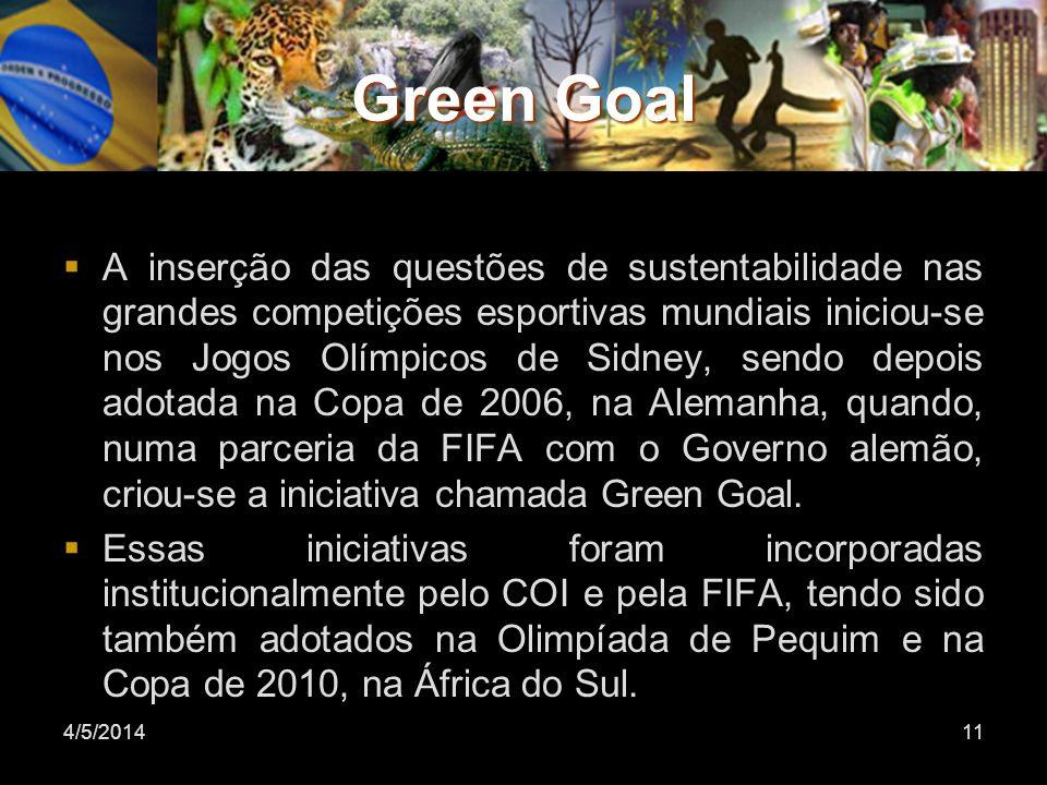 Green Goal A inserção das questões de sustentabilidade nas grandes competições esportivas mundiais iniciou-se nos Jogos Olímpicos de Sidney, sendo depois adotada na Copa de 2006, na Alemanha, quando, numa parceria da FIFA com o Governo alemão, criou-se a iniciativa chamada Green Goal.