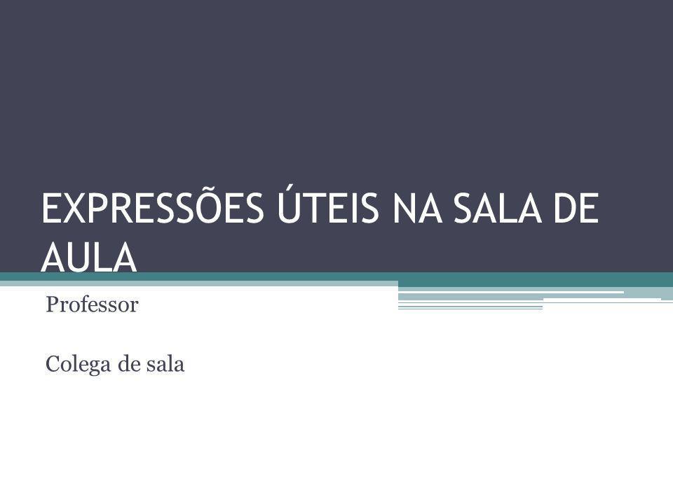 EXPRESSÕES ÚTEIS NA SALA DE AULA Professor Colega de sala