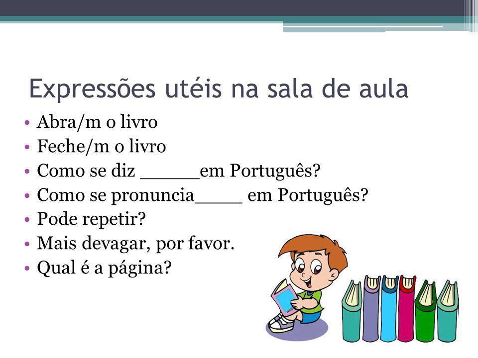 Expressões utéis na sala de aula Abra/m o livro Feche/m o livro Como se diz _____em Português? Como se pronuncia____ em Português? Pode repetir? Mais