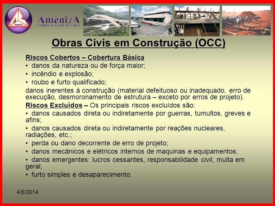 4/5/2014 Obras Civis em Construção (OCC) Riscos Cobertos – Cobertura Básica danos da natureza ou de força maior; incêndio e explosão; roubo e furto qu
