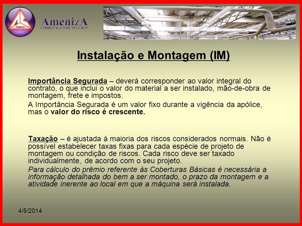 4/5/2014 Instalação e Montagem (IM) Importância Segurada – deverá corresponder ao valor integral do contrato, o que inclui o valor do material a ser i