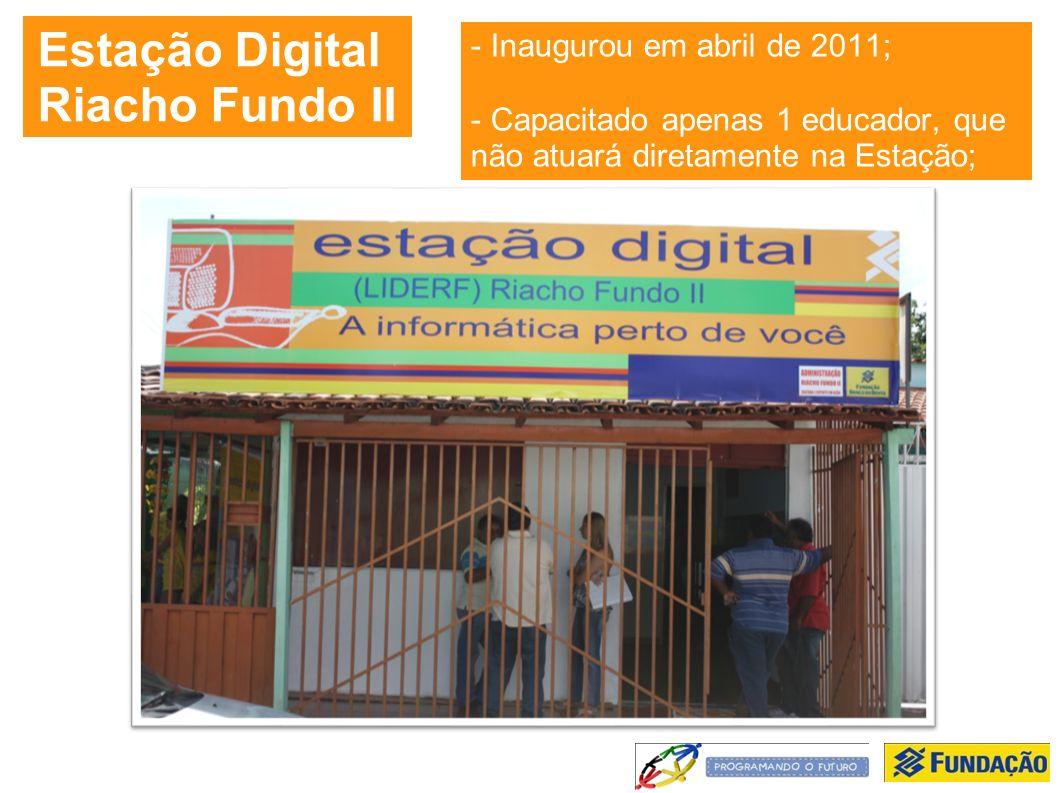 Estação Digital Riacho Fundo II - Inaugurou em abril de 2011; - Capacitado apenas 1 educador, que não atuará diretamente na Estação;