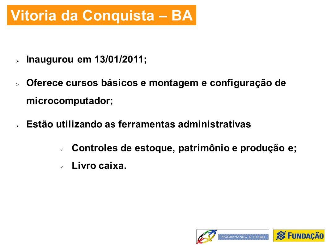 Vitoria da Conquista – BA Inaugurou em 13/01/2011; Oferece cursos básicos e montagem e configuração de microcomputador; Estão utilizando as ferramentas administrativas Controles de estoque, patrimônio e produção e; Livro caixa.