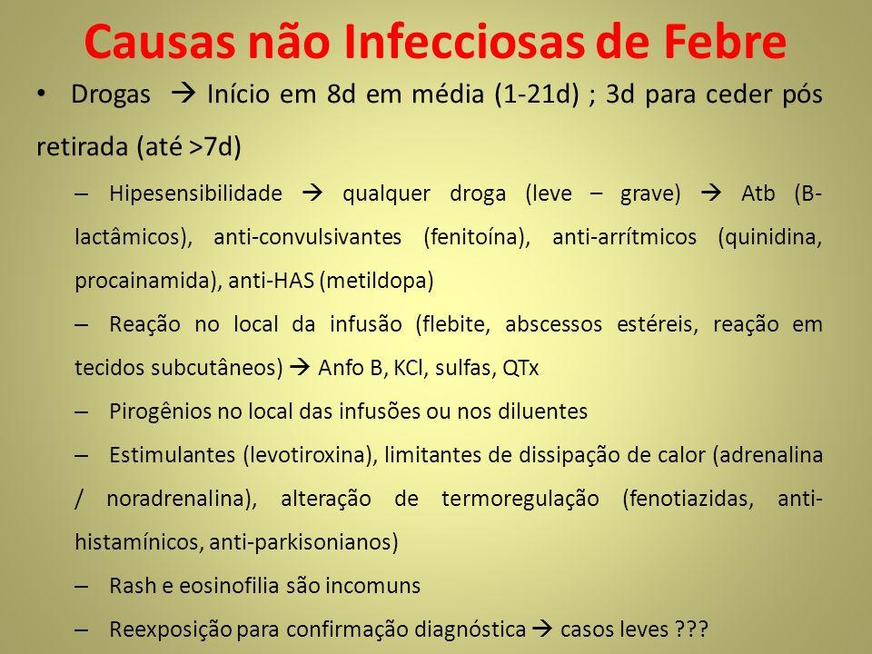 Causas não Infecciosas de Febre Drogas Início em 8d em média (1-21d) ; 3d para ceder pós retirada (até >7d) – Hipesensibilidade qualquer droga (leve – grave) Atb (B- lactâmicos), anti-convulsivantes (fenitoína), anti-arrítmicos (quinidina, procainamida), anti-HAS (metildopa) – Reação no local da infusão (flebite, abscessos estéreis, reação em tecidos subcutâneos) Anfo B, KCl, sulfas, QTx – Pirogênios no local das infusões ou nos diluentes – Estimulantes (levotiroxina), limitantes de dissipação de calor (adrenalina / noradrenalina), alteração de termoregulação (fenotiazidas, anti- histamínicos, anti-parkisonianos) – Rash e eosinofilia são incomuns – Reexposição para confirmação diagnóstica casos leves ???