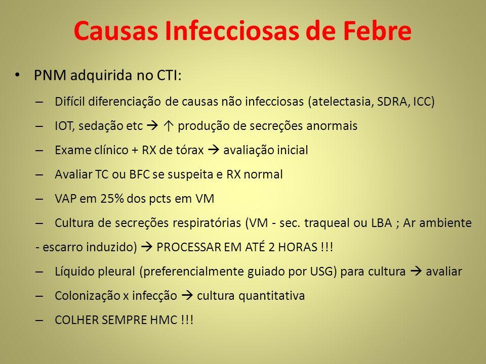 Causas Infecciosas de Febre PNM adquirida no CTI: – Difícil diferenciação de causas não infecciosas (atelectasia, SDRA, ICC) – IOT, sedação etc produção de secreções anormais – Exame clínico + RX de tórax avaliação inicial – Avaliar TC ou BFC se suspeita e RX normal – VAP em 25% dos pcts em VM – Cultura de secreções respiratórias (VM - sec.