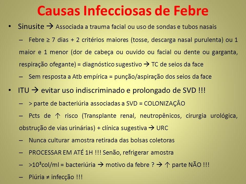 Causas Infecciosas de Febre Sinusite Associada a trauma facial ou uso de sondas e tubos nasais – Febre 7 dias + 2 critérios maiores (tosse, descarga nasal purulenta) ou 1 maior e 1 menor (dor de cabeça ou ouvido ou facial ou dente ou garganta, respiração ofegante) = diagnóstico sugestivo TC de seios da face – Sem resposta a Atb empírica = punção/aspiração dos seios da face ITU evitar uso indiscriminado e prolongado de SVD !!.