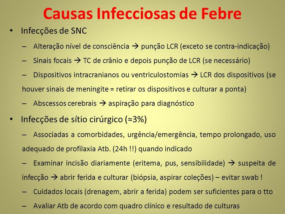 Causas Infecciosas de Febre Infecções de SNC – Alteração nível de consciência punção LCR (exceto se contra-indicação) – Sinais focais TC de crânio e depois punção de LCR (se necessário) – Dispositivos intracranianos ou ventriculostomias LCR dos dispositivos (se houver sinais de meningite = retirar os dispositivos e culturar a ponta) – Abscessos cerebrais aspiração para diagnóstico Infecções de sítio cirúrgico (3%) – Associadas a comorbidades, urgência/emergência, tempo prolongado, uso adequado de profilaxia Atb.