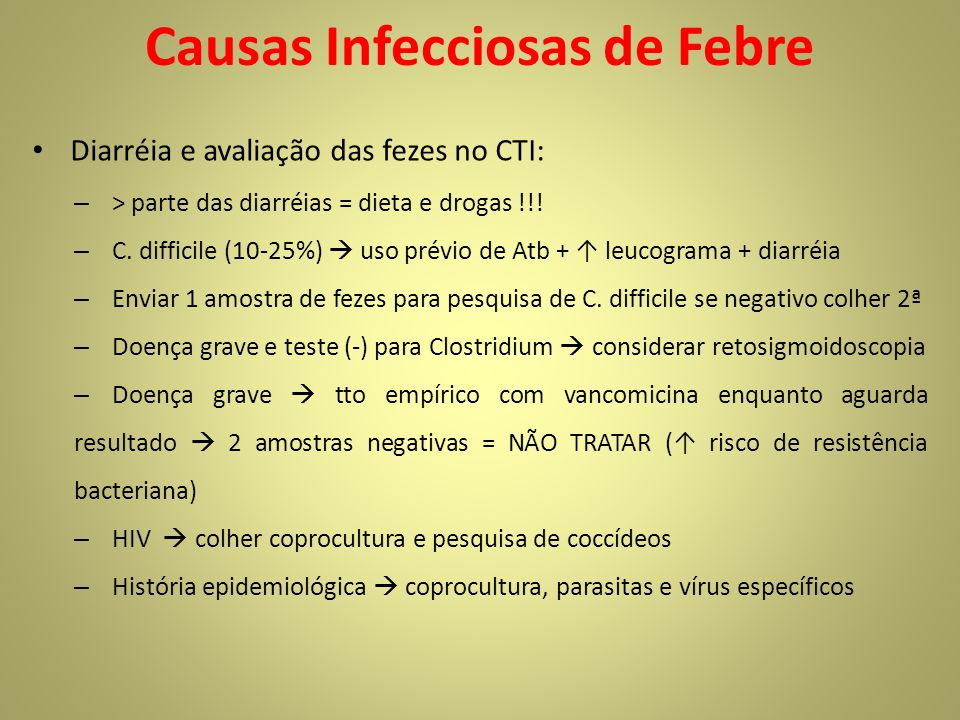 Causas Infecciosas de Febre Diarréia e avaliação das fezes no CTI: – > parte das diarréias = dieta e drogas !!! – C. difficile (10-25%) uso prévio de