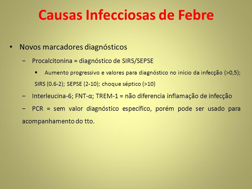 Causas Infecciosas de Febre Novos marcadores diagnósticos Procalcitonina = diagnóstico de SIRS/SEPSE Aumento progressivo e valores para diagnóstico no início da infecção (>0,5); SIRS (0.6-2); SEPSE (2-10); choque séptico (>10) Interleucina-6; FNT-α; TREM-1 = não diferencia inflamação de infecção PCR = sem valor diagnóstico específico, porém pode ser usado para acompanhamento do tto.