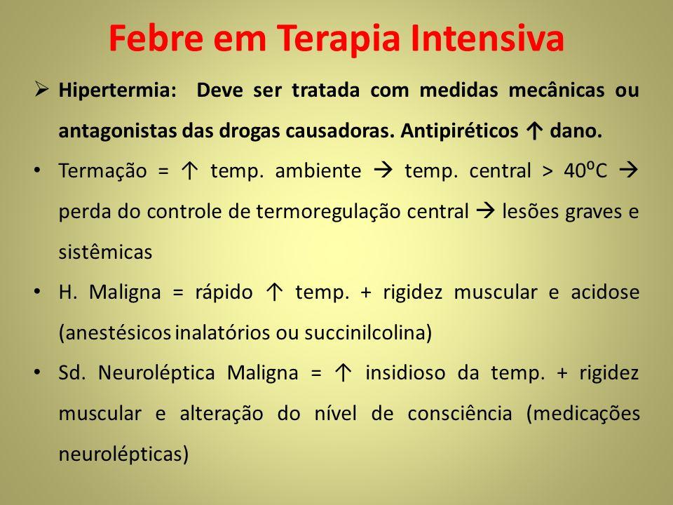 Febre em Terapia Intensiva Hipertermia: Deve ser tratada com medidas mecânicas ou antagonistas das drogas causadoras. Antipiréticos dano. Termação = t