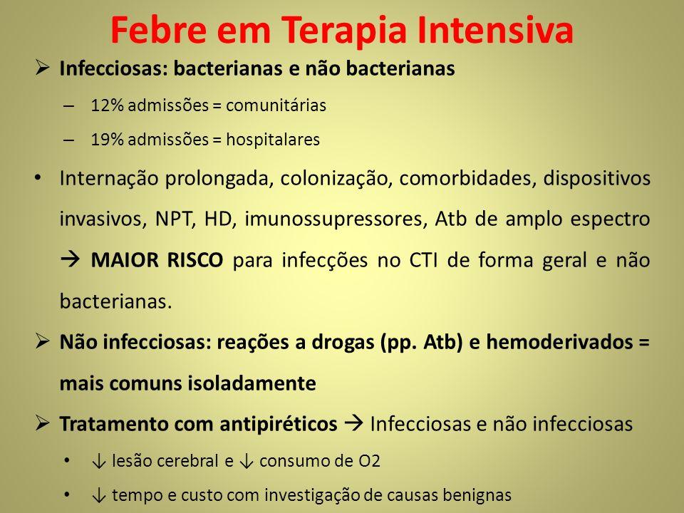 Febre em Terapia Intensiva Infecciosas: bacterianas e não bacterianas – 12% admissões = comunitárias – 19% admissões = hospitalares Internação prolongada, colonização, comorbidades, dispositivos invasivos, NPT, HD, imunossupressores, Atb de amplo espectro MAIOR RISCO para infecções no CTI de forma geral e não bacterianas.