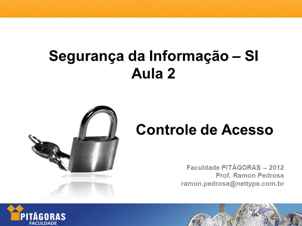 Segurança da Informação – SI Aula 2 Faculdade PITÁGORAS – 2012 Prof. Ramon Pedrosa ramon.pedrosa@nettype.com.br Controle de Acesso