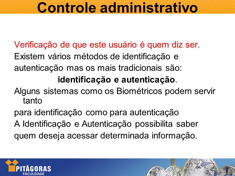Controle administrativo Verificação de que este usuário é quem diz ser. Existem vários métodos de identificação e autenticação mas os mais tradicionai