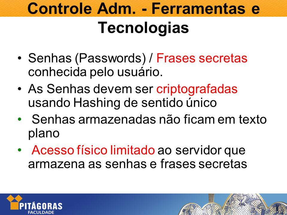 Controle Adm. - Ferramentas e Tecnologias Senhas (Passwords) / Frases secretas conhecida pelo usuário. As Senhas devem ser criptografadas usando Hashi