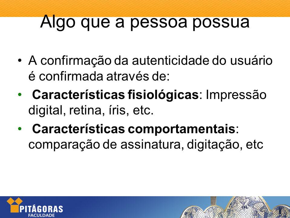 Algo que a pessoa possua A confirmação da autenticidade do usuário é confirmada através de: Características fisiológicas: Impressão digital, retina, í