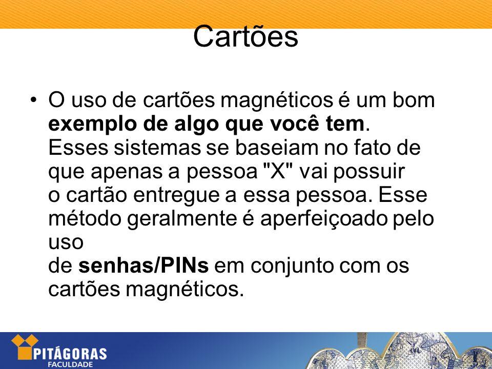 Cartões O uso de cartões magnéticos é um bom exemplo de algo que você tem. Esses sistemas se baseiam no fato de que apenas a pessoa