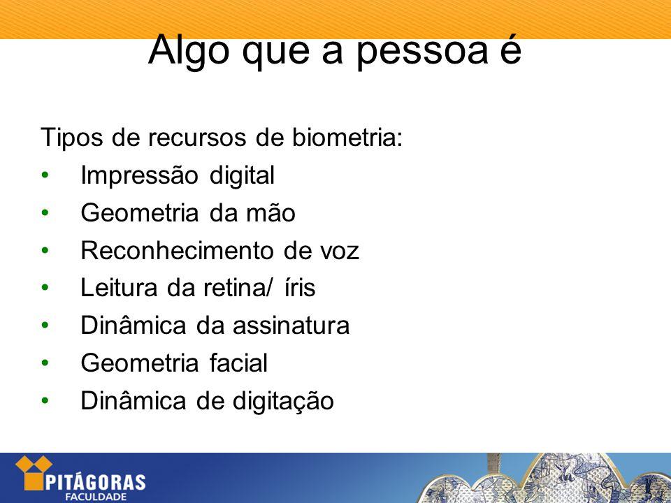 Algo que a pessoa é Tipos de recursos de biometria: Impressão digital Geometria da mão Reconhecimento de voz Leitura da retina/ íris Dinâmica da assin