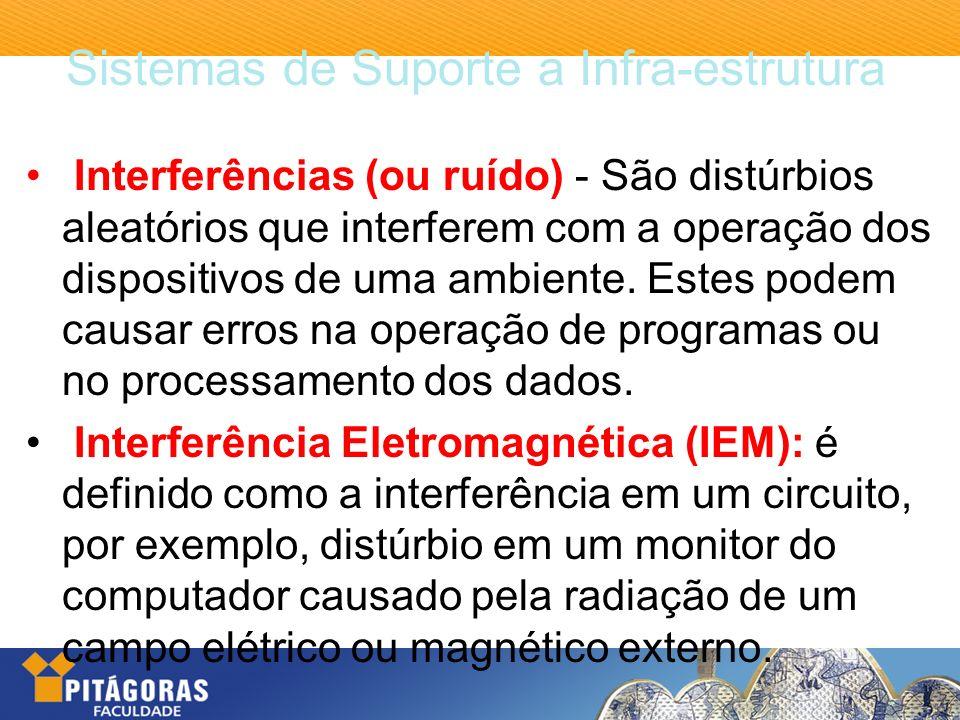 Sistemas de Suporte a Infra-estrutura Interferências (ou ruído) - São distúrbios aleatórios que interferem com a operação dos dispositivos de uma ambi