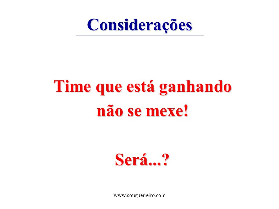www.souguerreiro.com Considerações Time que está ganhando não se mexe! Será...?