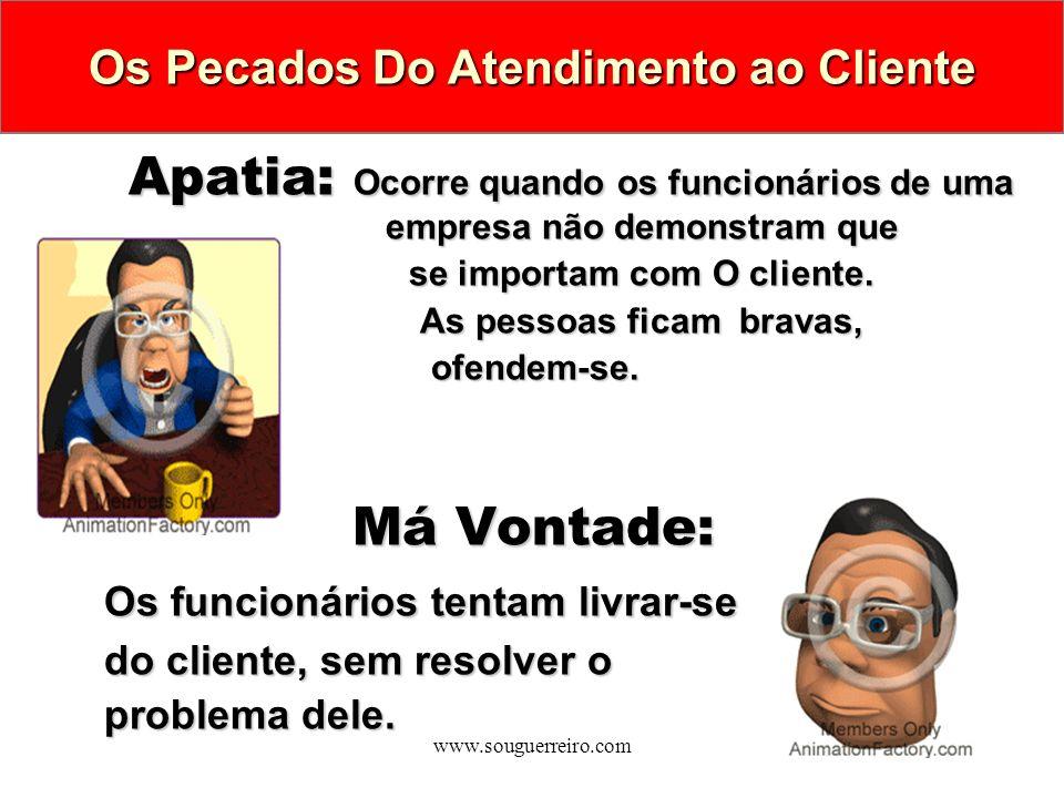 www.souguerreiro.com Apatia: Ocorre quando os funcionários de uma empresa não demonstram que se importam com O cliente. As pessoas ficambravas, As pes