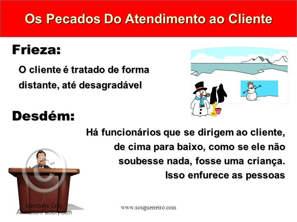 www.souguerreiro.com Frieza: Frieza: O cliente é tratado de forma distante, até desagradável Desdém: Desdém: Há funcionários que se dirigem ao cliente