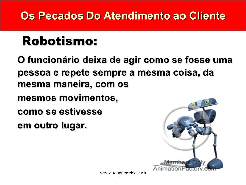 www.souguerreiro.com Robotismo: Robotismo: O funcionário deixa de agir como se fosse uma pessoa e repete sempre a mesma coisa, da mesma maneira, com o