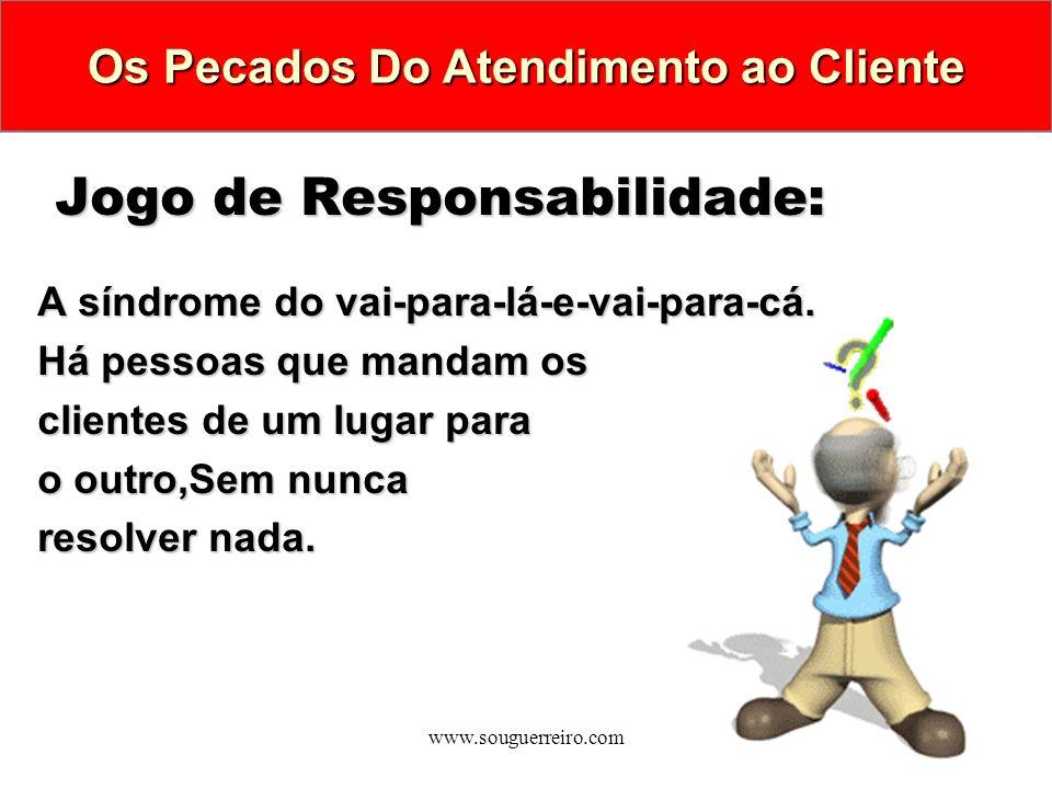 www.souguerreiro.com Jogo de Responsabilidade: A síndrome do vai-para-lá-e-vai-para-cá. Há pessoas que mandam os clientes de um lugar para o outro,Sem
