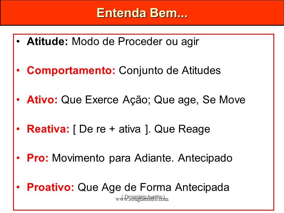 www.souguerreiro.com Entenda Bem... Atitude: Modo de Proceder ou agir Comportamento: Conjunto de Atitudes Ativo: Que Exerce Ação; Que age, Se Move Rea