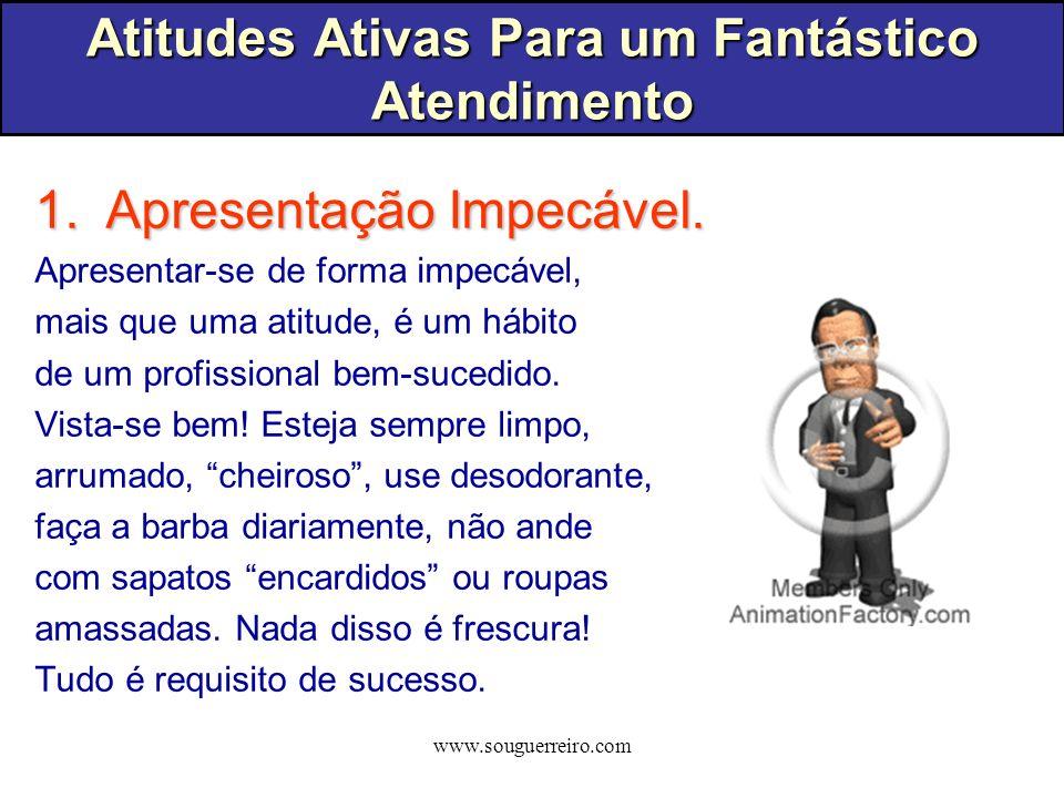 www.souguerreiro.com Atitudes Ativas Para um Fantástico Atendimento 1.Apresentação Impecável. Apresentar-se de forma impecável, mais que uma atitude,