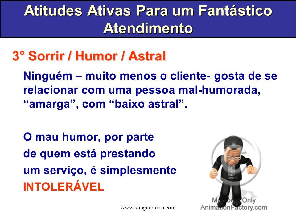 www.souguerreiro.com 3° Sorrir / Humor / Astral Ninguém – muito menos o cliente- gosta de se relacionar com uma pessoa mal-humorada, amarga, com baixo