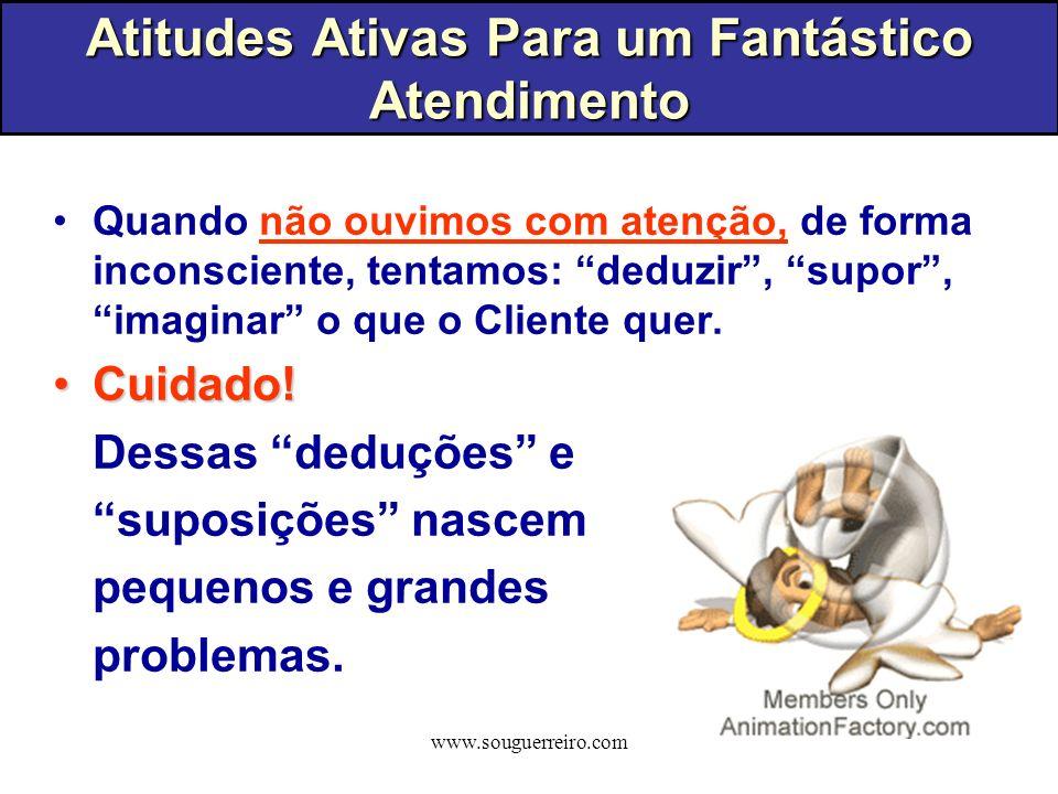 www.souguerreiro.com Quando não ouvimos com atenção, de forma inconsciente, tentamos: deduzir, supor, imaginar o que o Cliente quer. Cuidado!Cuidado!