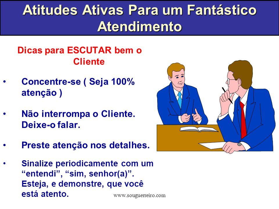 www.souguerreiro.com Dicas para ESCUTAR bem o Cliente Concentre-se ( Seja 100% atenção ) Não interrompa o Cliente. Deixe-o falar. Preste atenção nos d