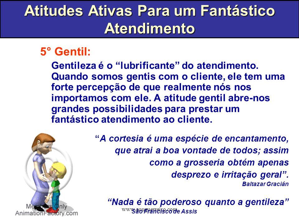 www.souguerreiro.com 5° Gentil: Gentileza é o lubrificante do atendimento. Quando somos gentis com o cliente, ele tem uma forte percepção de que realm