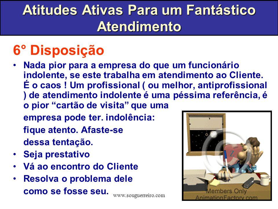 www.souguerreiro.com 6° Disposição Nada pior para a empresa do que um funcionário indolente, se este trabalha em atendimento ao Cliente. É o caos ! Um
