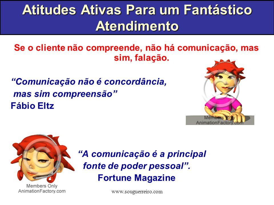 www.souguerreiro.com Se o cliente não compreende, não há comunicação, mas sim, falação. Comunicação não é concordância, mas sim compreensão Fábio Eltz