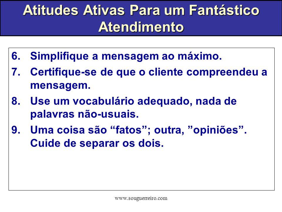 www.souguerreiro.com 6.Simplifique a mensagem ao máximo. 7.Certifique-se de que o cliente compreendeu a mensagem. 8.Use um vocabulário adequado, nada